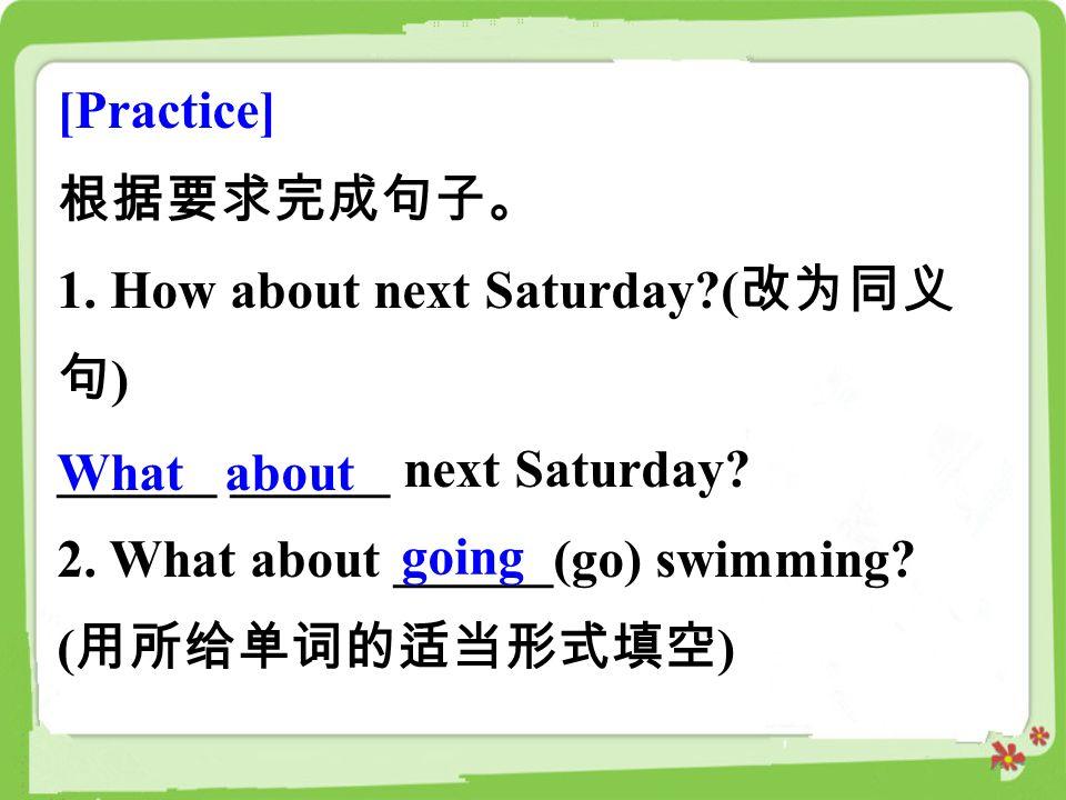 [Practice] 根据要求完成句子。 1. How about next Saturday (改为同义句) ______ ______ next Saturday 2. What about ______(go) swimming (用所给单词的适当形式填空)
